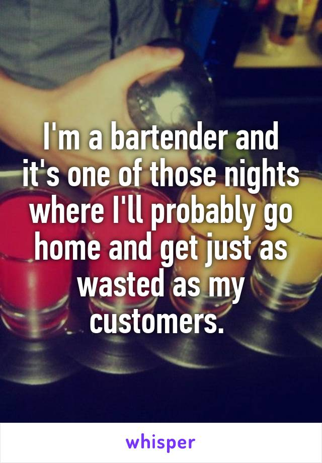 I'm a bartender and it's one of those nights where I'll probably go home and get just as wasted as my customers.