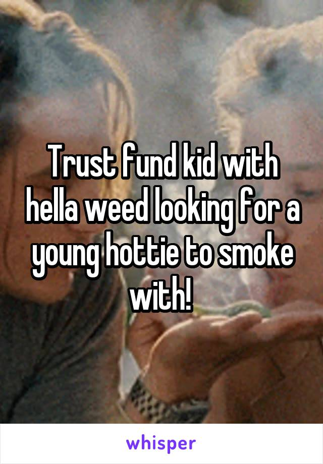 Trust fund kid with hella weed looking for a young hottie to smoke with!