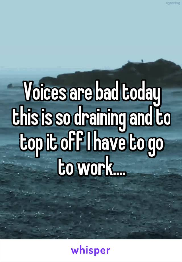 Voices are bad today this is so draining and to top it off I have to go to work....