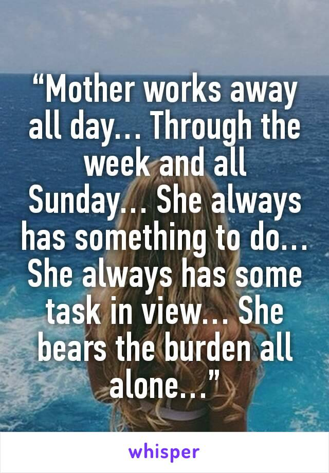 """Mother works away all day… Through the week and all Sunday… She always has something to do… She always has some task in view… She bears the burden all alone…"""