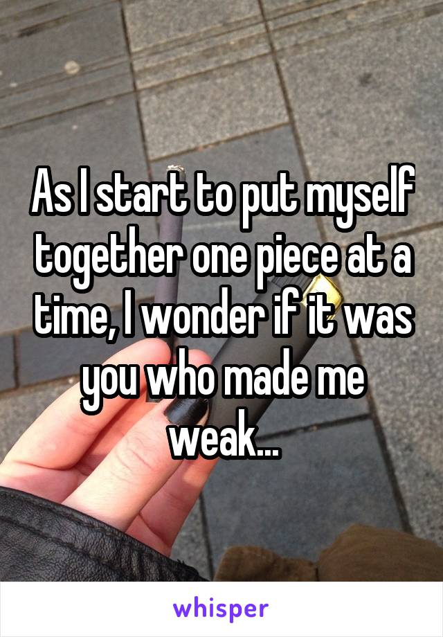 As I start to put myself together one piece at a time, I wonder if it was you who made me weak...
