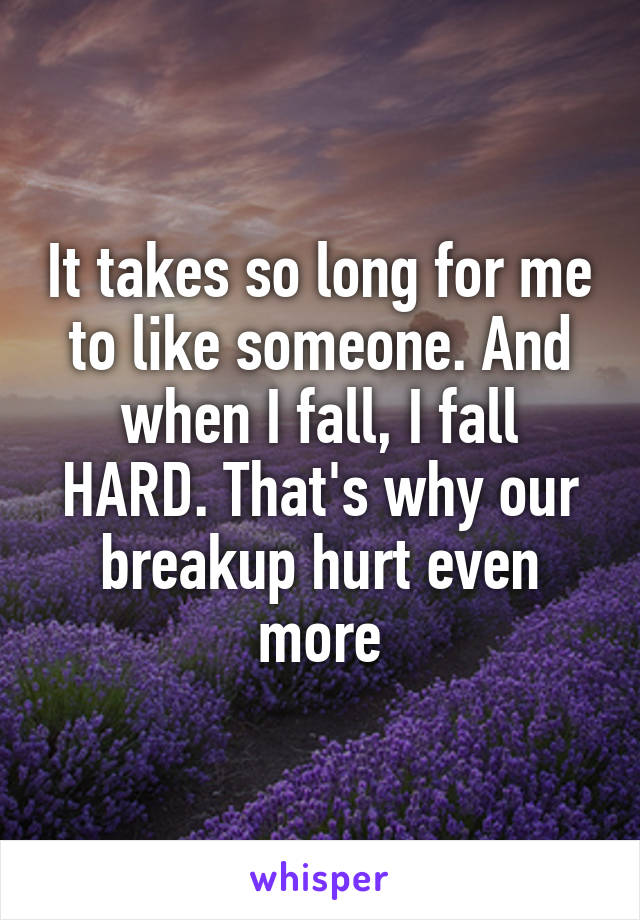 It takes so long for me to like someone. And when I fall, I fall HARD. That's why our breakup hurt even more