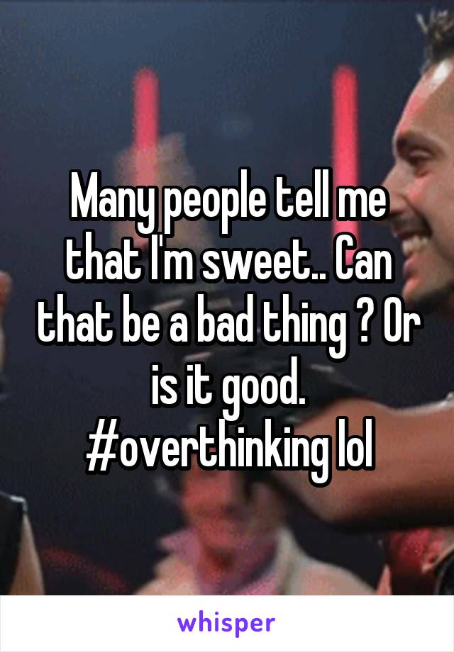 Many people tell me that I'm sweet.. Can that be a bad thing ? Or is it good. #overthinking lol