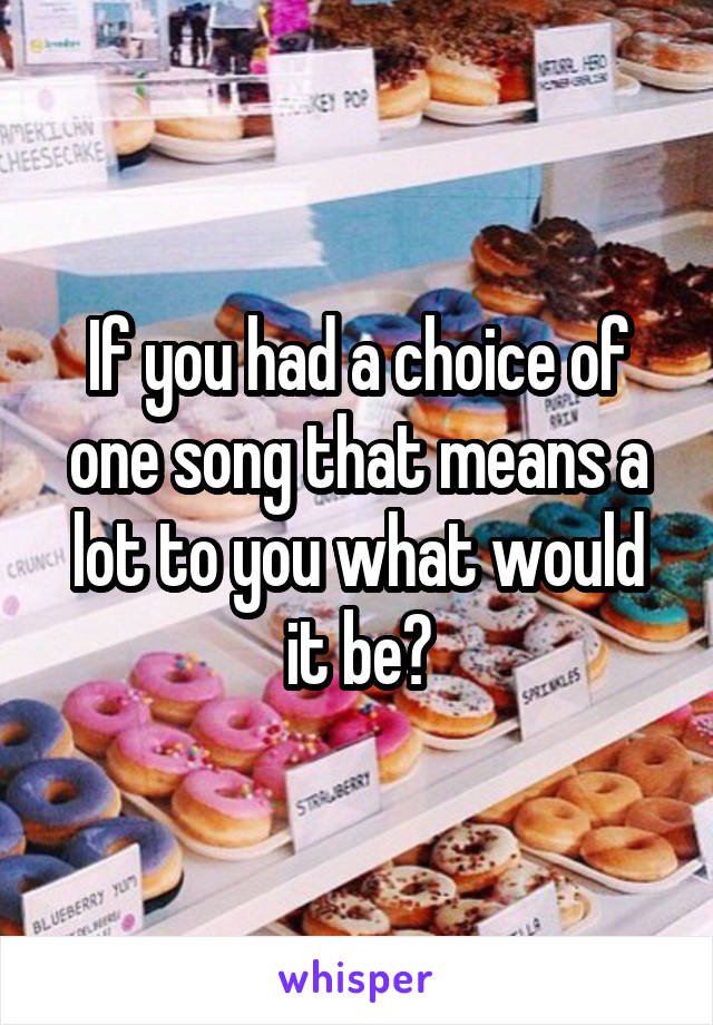 If you had a choice of one song that means a lot to you what would it be?