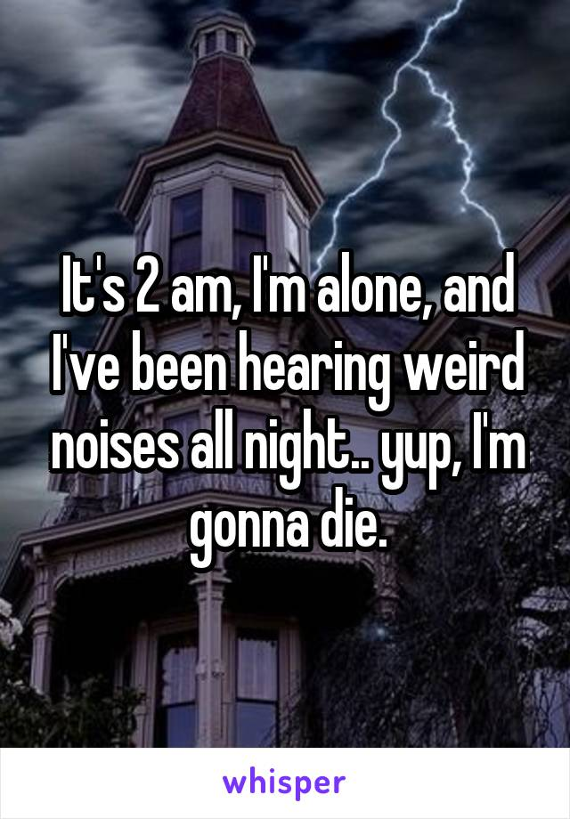It's 2 am, I'm alone, and I've been hearing weird noises all night.. yup, I'm gonna die.