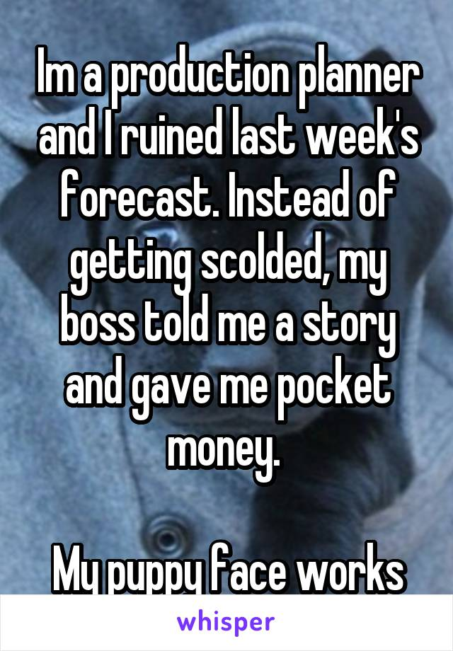 Im a production planner and I ruined last week's forecast. Instead of getting scolded, my boss told me a story and gave me pocket money.   My puppy face works
