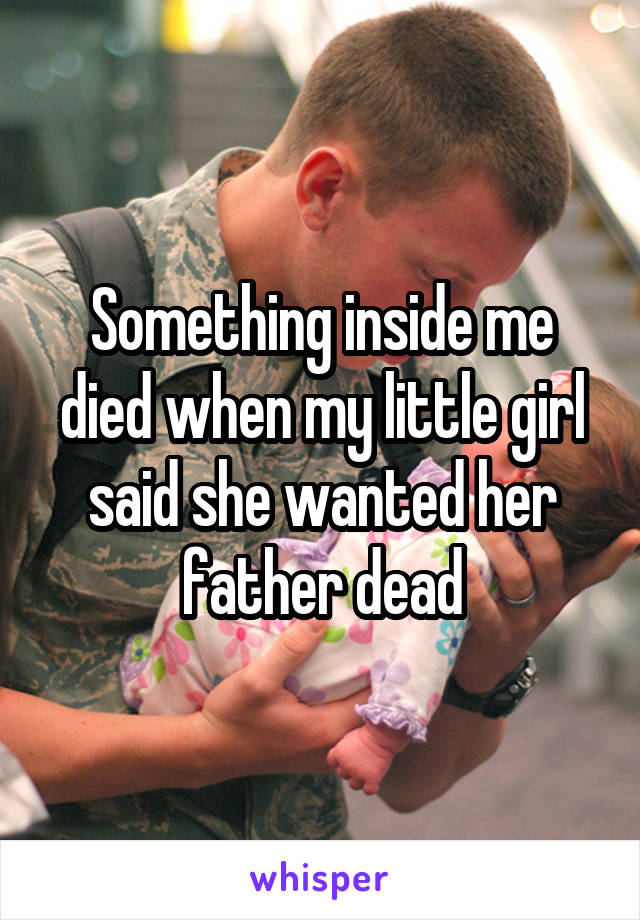 Something inside me died when my little girl said she wanted her father dead