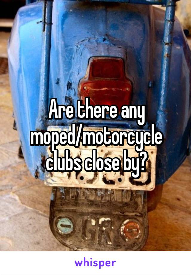 Are there any moped/motorcycle clubs close by?
