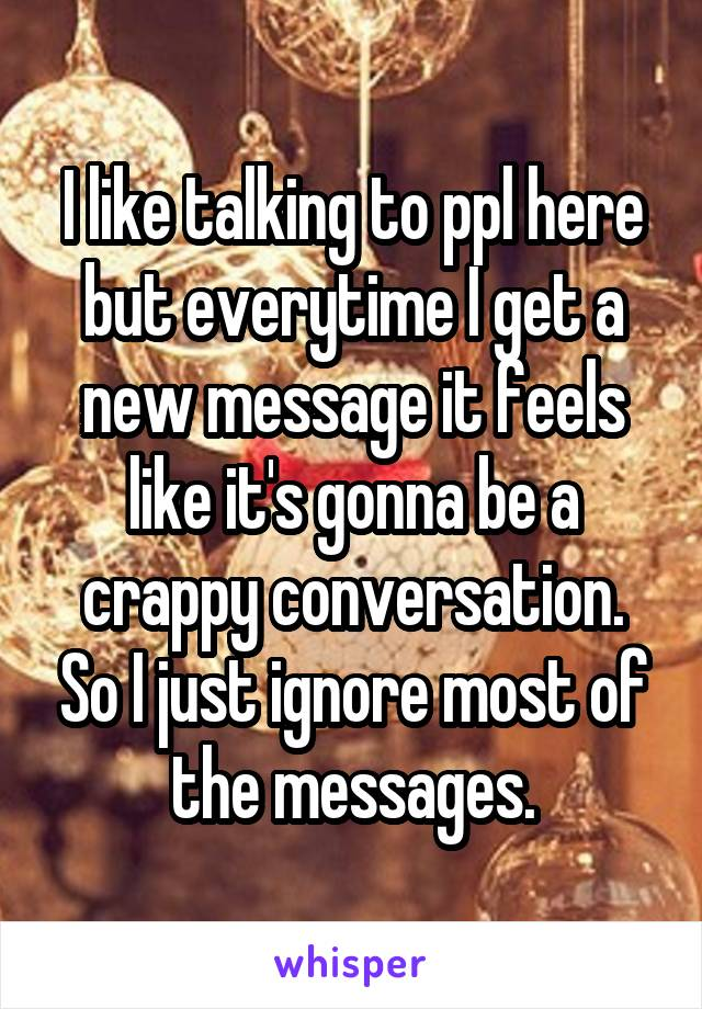I like talking to ppl here but everytime I get a new message it feels like it's gonna be a crappy conversation. So I just ignore most of the messages.