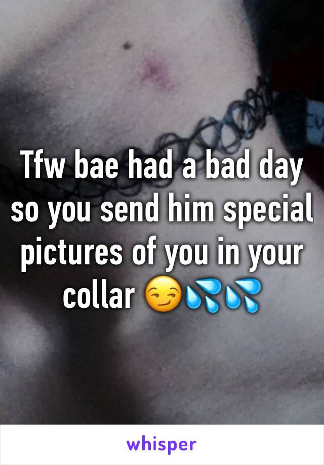 Tfw bae had a bad day so you send him special pictures of you in your collar 😏💦💦