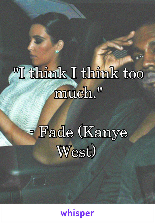"""I think I think too much.""  - Fade (Kanye West)"