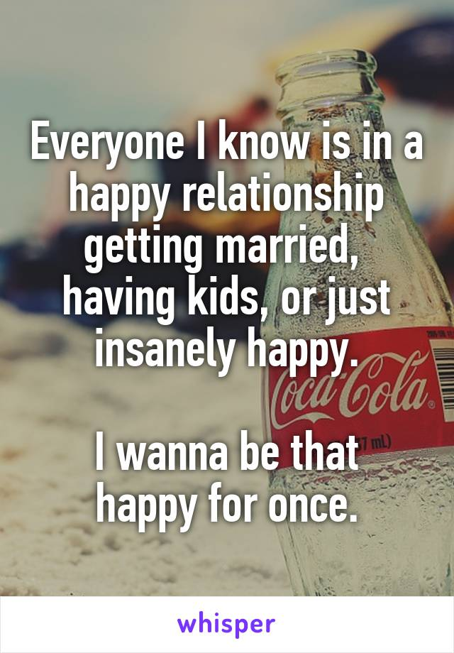Everyone I know is in a happy relationship getting married,  having kids, or just insanely happy.  I wanna be that happy for once.