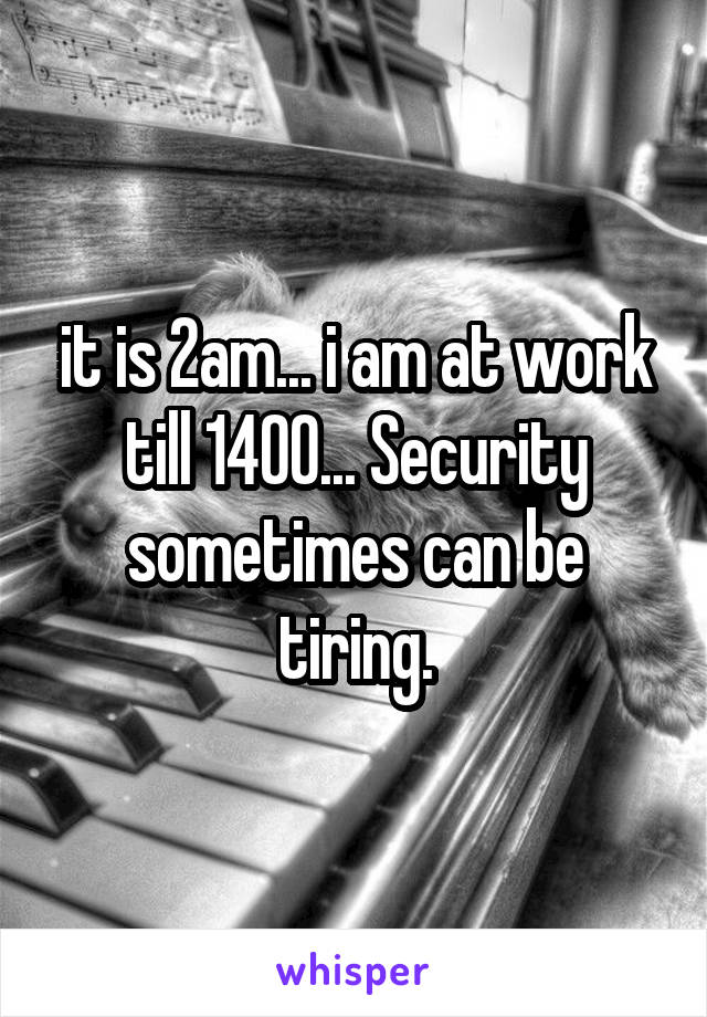 it is 2am... i am at work till 1400... Security sometimes can be tiring.