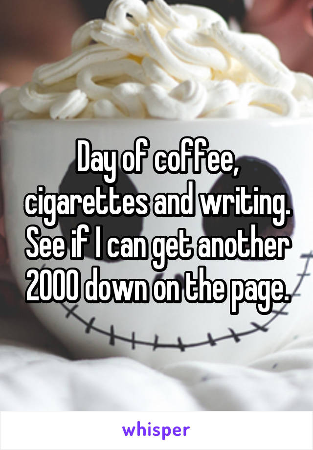 Day of coffee, cigarettes and writing. See if I can get another 2000 down on the page.