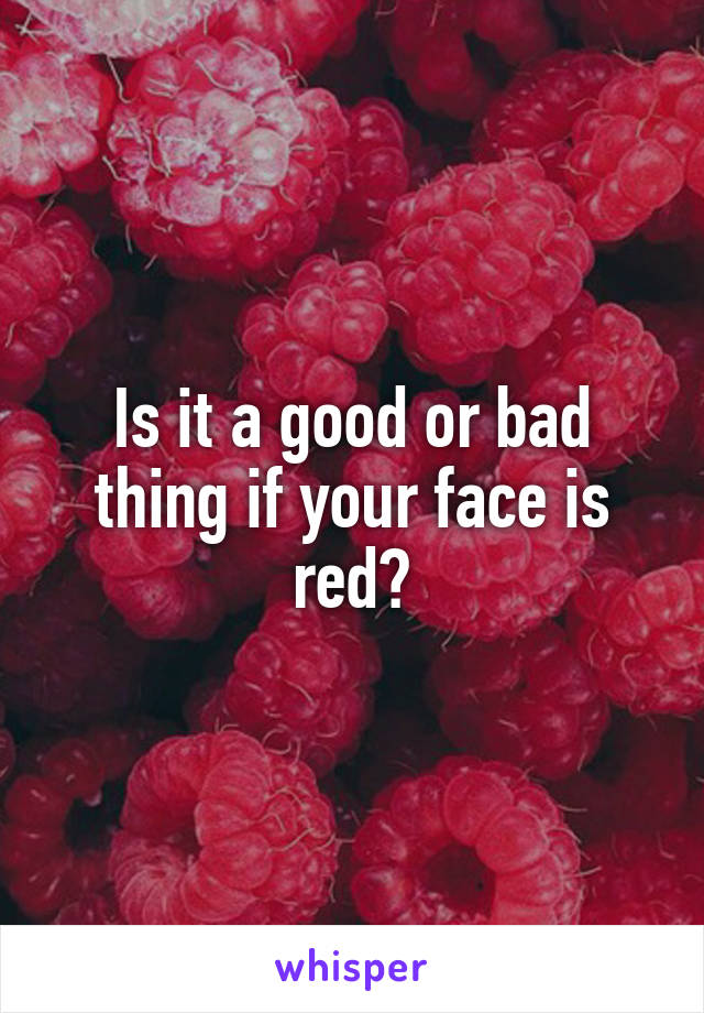 Is it a good or bad thing if your face is red?