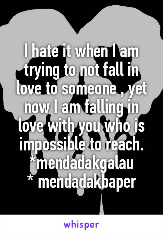 I hate it when I am trying to not fall in love to someone , yet now I am falling in love with you who is impossible to reach. *mendadakgalau * mendadakbaper