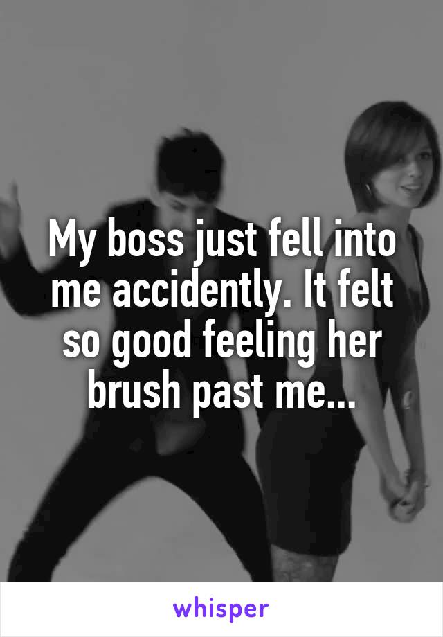 My boss just fell into me accidently. It felt so good feeling her brush past me...