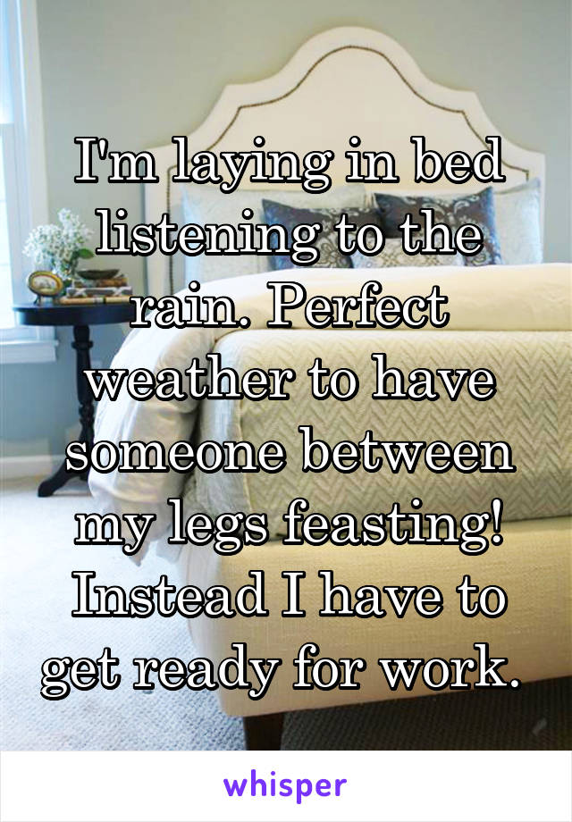 I'm laying in bed listening to the rain. Perfect weather to have someone between my legs feasting! Instead I have to get ready for work.