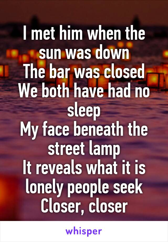 I met him when the sun was down The bar was closed We both have had no sleep My face beneath the street lamp It reveals what it is lonely people seek Closer, closer