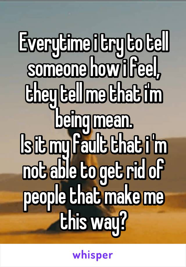 Everytime i try to tell someone how i feel, they tell me that i'm being mean. Is it my fault that i 'm not able to get rid of people that make me this way?