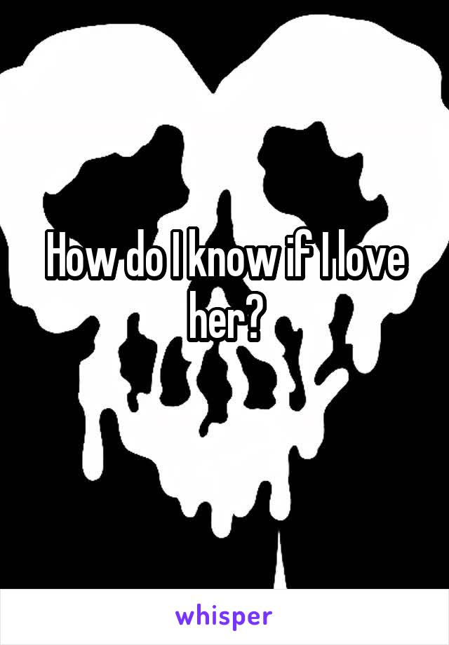 How do I know if I love her?