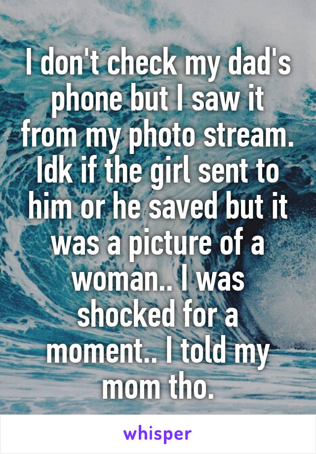 I don't check my dad's phone but I saw it from my photo stream. Idk if the girl sent to him or he saved but it was a picture of a woman.. I was shocked for a moment.. I told my mom tho.