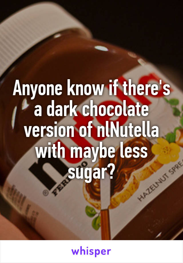 Anyone know if there's a dark chocolate version of nlNutella with maybe less sugar?