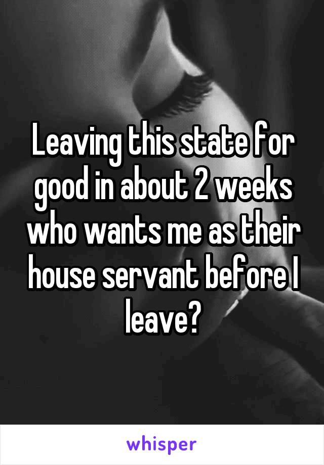 Leaving this state for good in about 2 weeks who wants me as their house servant before I leave?