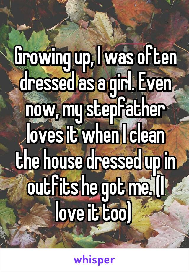 Growing up, I was often dressed as a girl. Even now, my stepfather loves it when I clean the house dressed up in outfits he got me. (I love it too)