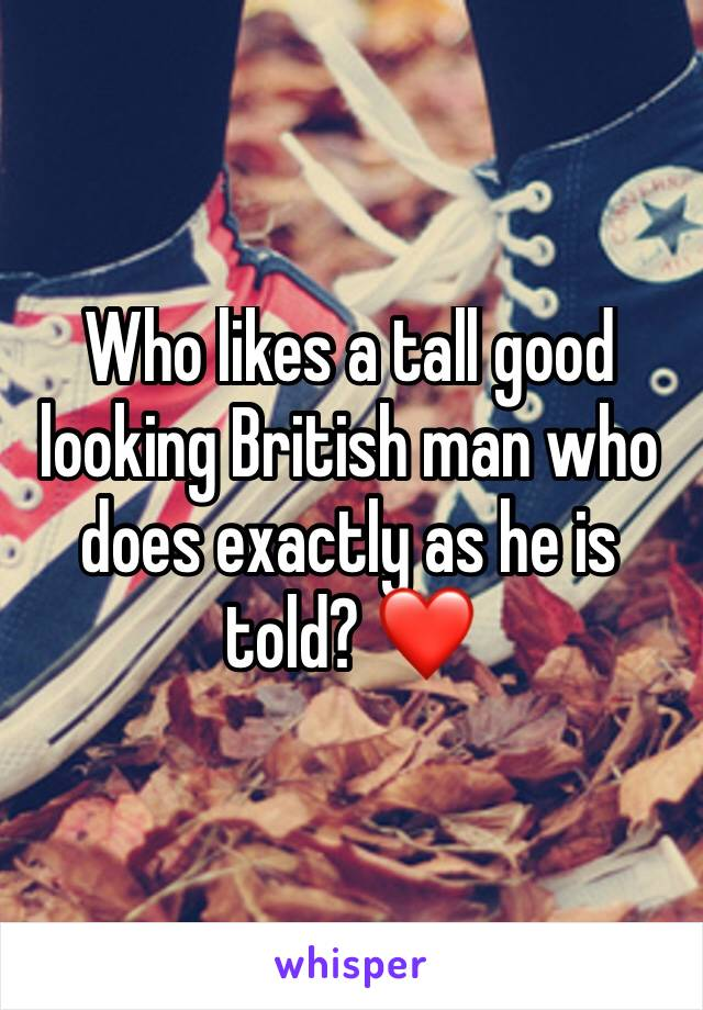 Who likes a tall good looking British man who does exactly as he is told? ❤