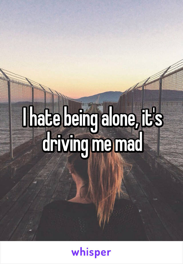 I hate being alone, it's driving me mad