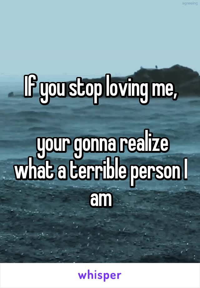 If you stop loving me,   your gonna realize what a terrible person I am