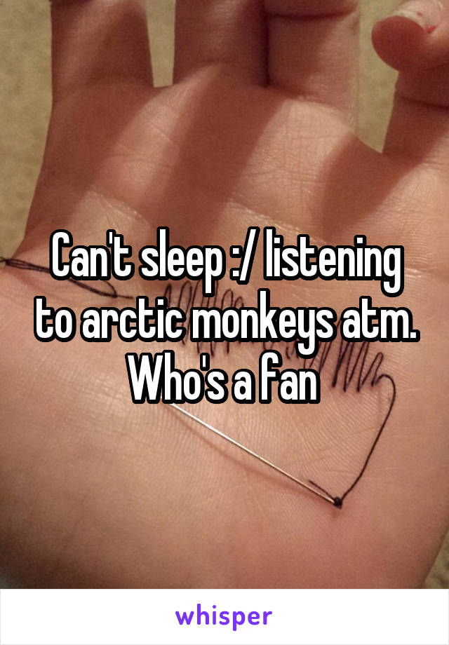 Can't sleep :/ listening to arctic monkeys atm. Who's a fan
