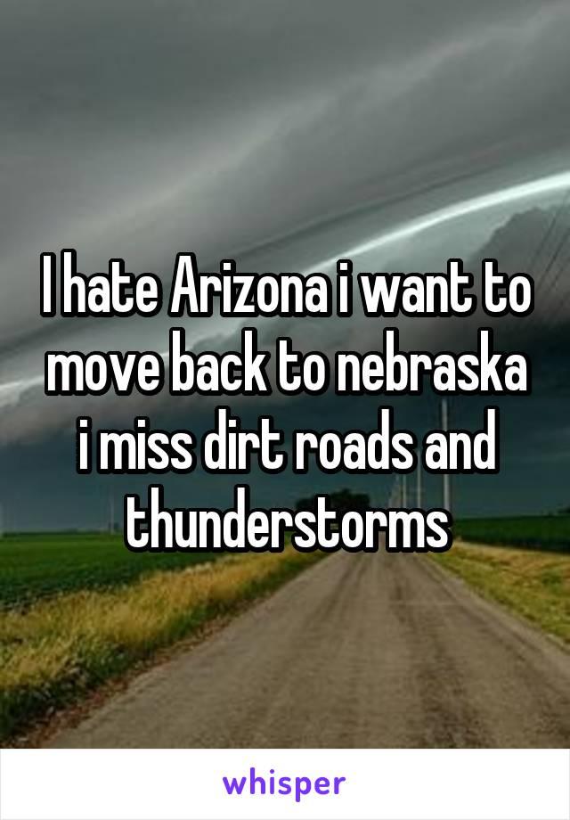 I hate Arizona i want to move back to nebraska i miss dirt roads and thunderstorms