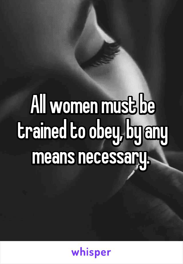 All women must be trained to obey, by any means necessary.