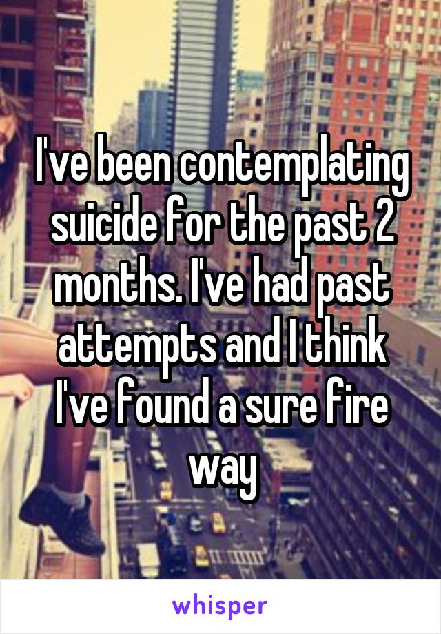 I've been contemplating suicide for the past 2 months. I've had past attempts and I think I've found a sure fire way