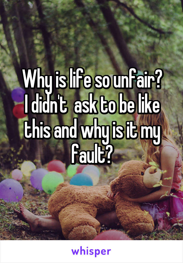 Why is life so unfair? I didn't  ask to be like this and why is it my fault?