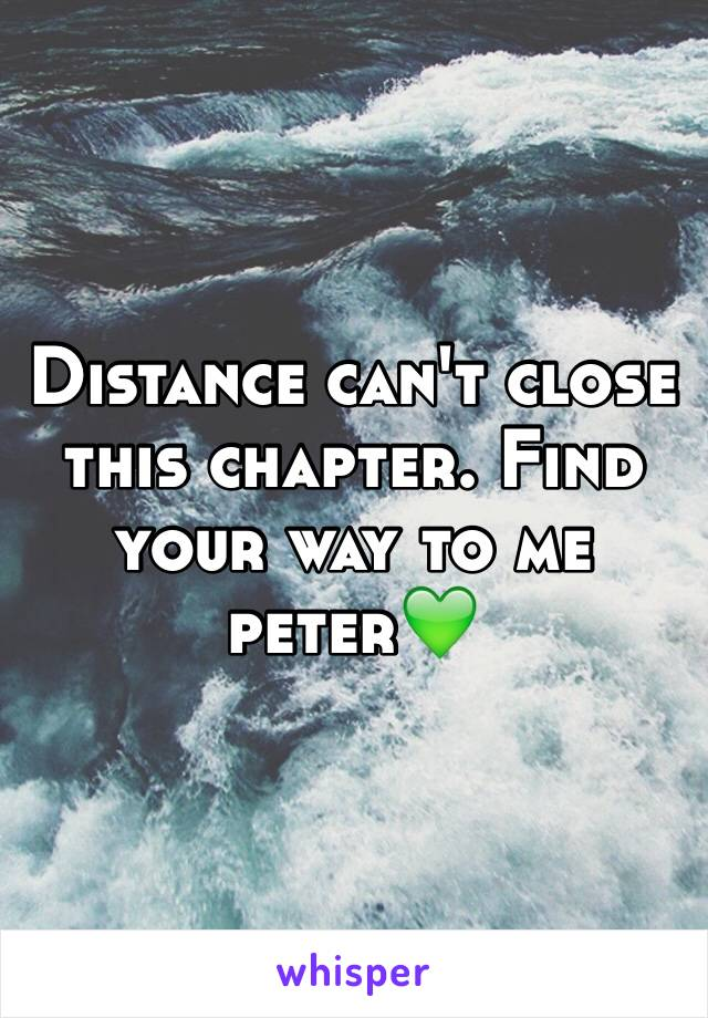Distance can't close this chapter. Find your way to me  peter💚