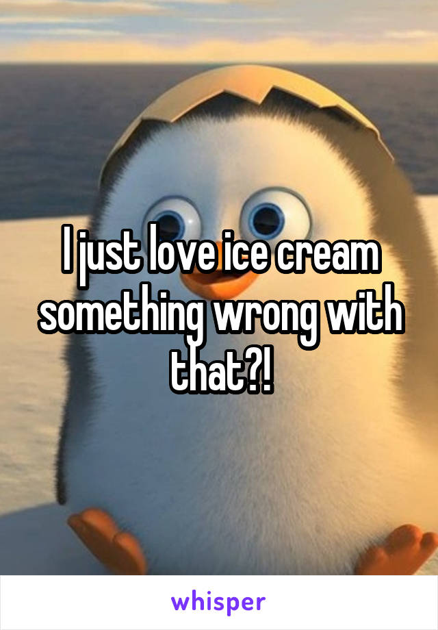 I just love ice cream something wrong with that?!