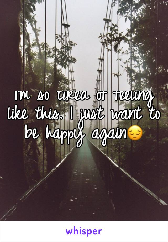 I'm so tired of feeling like this. I just want to be happy again😔