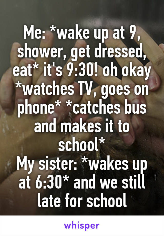 Me: *wake up at 9, shower, get dressed, eat* it's 9:30! oh okay *watches TV, goes on phone* *catches bus and makes it to school* My sister: *wakes up at 6:30* and we still late for school