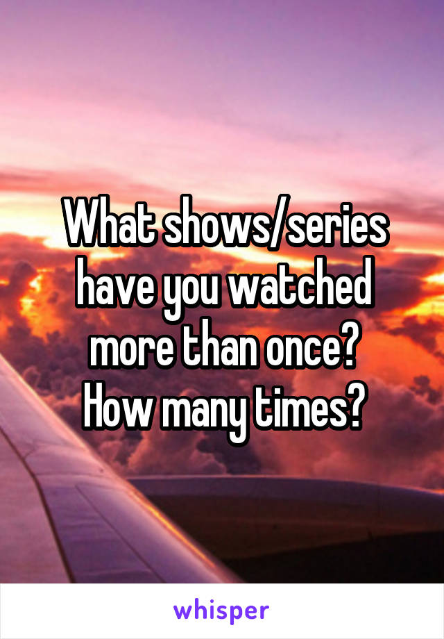 What shows/series have you watched more than once? How many times?