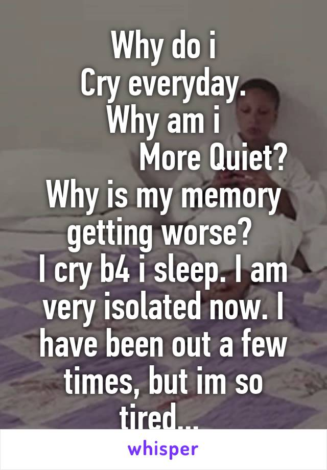 Why do i Cry everyday. Why am i              More Quiet? Why is my memory getting worse?  I cry b4 i sleep. I am very isolated now. I have been out a few times, but im so tired...