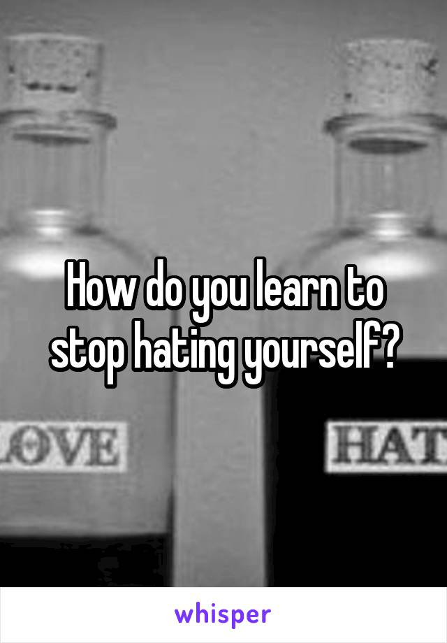 How do you learn to stop hating yourself?
