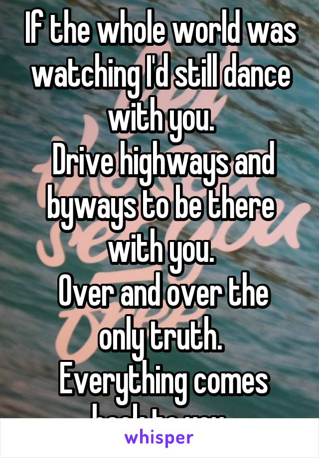 If the whole world was watching I'd still dance with you.  Drive highways and byways to be there with you.  Over and over the only truth.  Everything comes back to you.