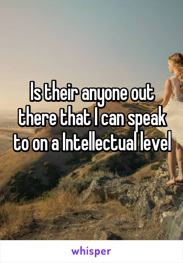 Is their anyone out there that I can speak to on a Intellectual level