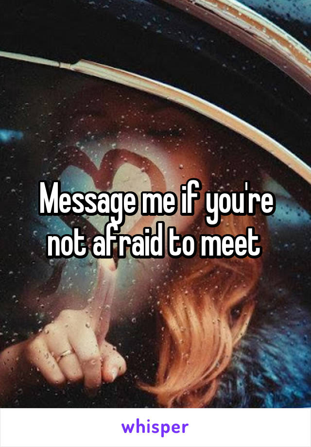 Message me if you're not afraid to meet