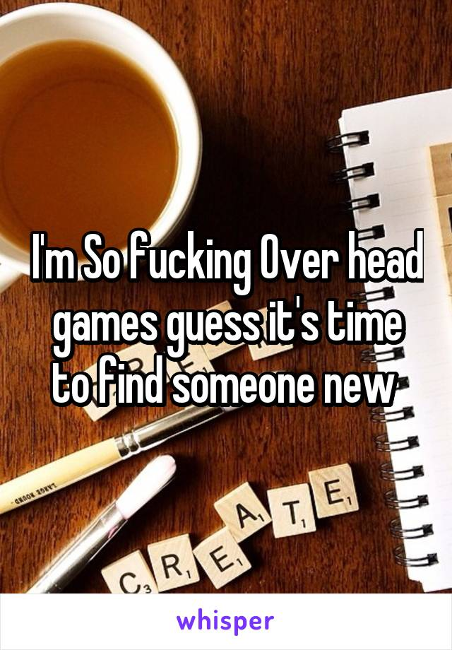 I'm So fucking Over head games guess it's time to find someone new