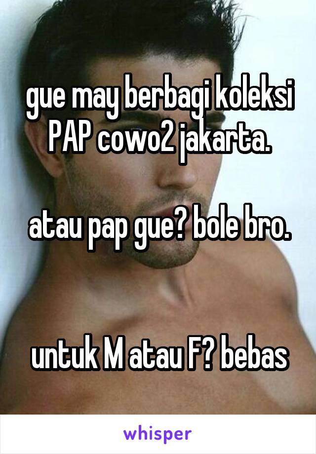 gue may berbagi koleksi PAP cowo2 jakarta.  atau pap gue? bole bro.   untuk M atau F? bebas
