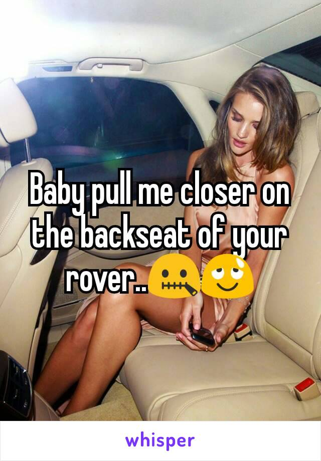 Baby pull me closer on the backseat of your rover..🤐😌